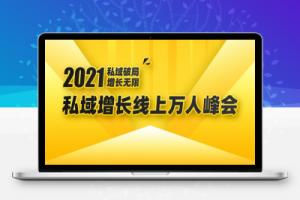 【38期】2021私域增长万人峰会:新一年私域最新玩法,6个大咖分享他们最新实战经验