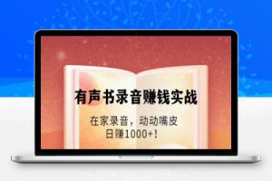 【108期】有声书录音赚钱实战:在家录音,动动嘴皮,日赚1000+