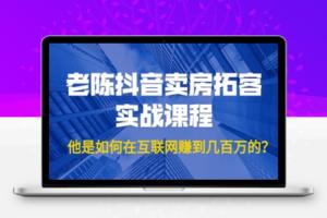 【234期】老陈抖音卖房拓客实战课程,他是如何在互联网赚到几百万的