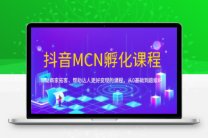 【77期】抖音MCN孵化课程,帮助商家拓客,帮助达人更好变现的课程,从0基础到超级IP