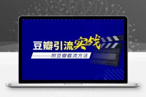 【120期】豆瓣引流实战课(附豆瓣截流方法)