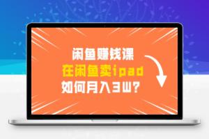 【95期】闲鱼赚钱课:在闲鱼卖ipad,如何月入3W?详细操作教程