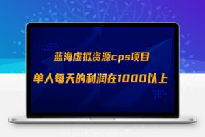 【306期】 蓝海虚拟资源cps项目,目前最高单人每天的利润在1000以上
