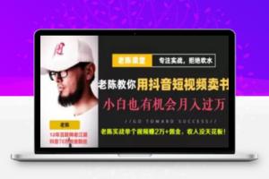 【273期】老陈·抖音短视频引流赚钱实战课程(以卖书为例),不出镜不口播月入3万