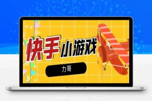 【104期】力哥·快手小游戏项目,稳定一天600+