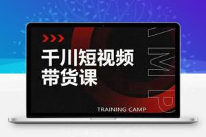 【296期】千川短视频带货课:选出日销百万的爆品,教你打爆千万的单品视频