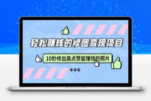 【317期】赵洋·轻松赚钱的修图变现项目:10秒修出高点赞能赚钱的照片