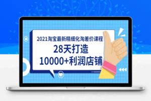 【153期】2021淘宝最新精细化淘差价课程,28天打造10000+利润店铺(附软件)