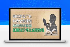 【315期】网红校长厂长抖音全套课程,短视频创富圈直播知识博主运营教程