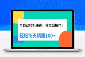 【310期】全自动挂机赚钱,多窗口操作,轻松每天躺赚100+