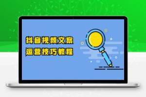 【161期】 抖音视频文案运营技巧教程:注册-养号-发作品-涨粉方法(10节视频课)