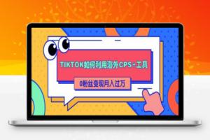【275期】详细解析TIKTOK如何利用海外CPS+工具0粉丝轻松变现月入10000+