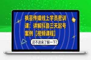 【220期】枫芸传媒线上学员密训课:讲解抖音三天起号案例