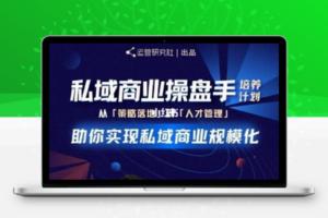 【309期】陈维贤私域商业盘操手培养计划第三期:从0到1梳理可落地的私域商业操盘方案