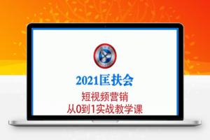 【21期】2021匡扶会短视频营销课:从0到1实战教学,制作+拍摄+剪辑+运营+变现